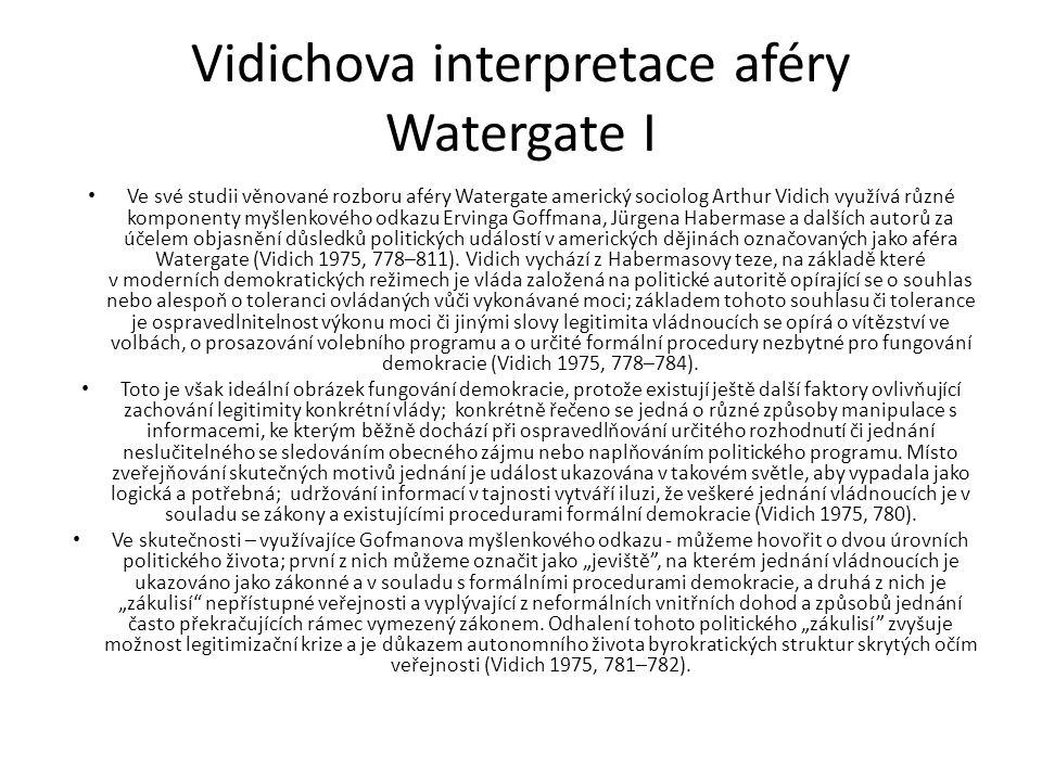 Vidichova interpretace aféry Watergate I Ve své studii věnované rozboru aféry Watergate americký sociolog Arthur Vidich využívá různé komponenty myšlenkového odkazu Ervinga Goffmana, Jürgena Habermase a dalších autorů za účelem objasnění důsledků politických událostí v amerických dějinách označovaných jako aféra Watergate (Vidich 1975, 778–811).