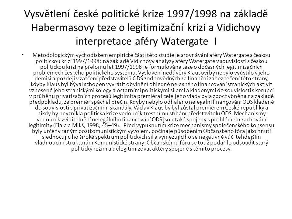 Vysvětlení české politické krize 1997/1998 na základě Habermasovy teze o legitimizační krizi a Vidichovy interpretace aféry Watergate I Metodologickým východiskem empirické části této studie je srovnávání aféry Watergate s českou politickou krizí 1997/1998; na základě Vidichovy analýzy aféry Watergate v souvislosti s českou politickou krizí na přelomu let 1997/1998 je formulována teze o dočasných legitimizačních problémech českého politického systému.