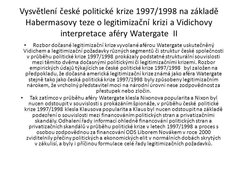 Vysvětlení české politické krize 1997/1998 na základě Habermasovy teze o legitimizační krizi a Vidichovy interpretace aféry Watergate II Rozbor dočasné legitimizační krize vyvolané aférou Watergate uskutečněný Vidichem a legitimizační požadavky různých segmentů či struktur české společnosti v průběhu politické krize 1997/1998 prokázaly podstatné strukturální souvislosti mezi těmito dvěma dočasnými politickými či legitimizačními krizemi.
