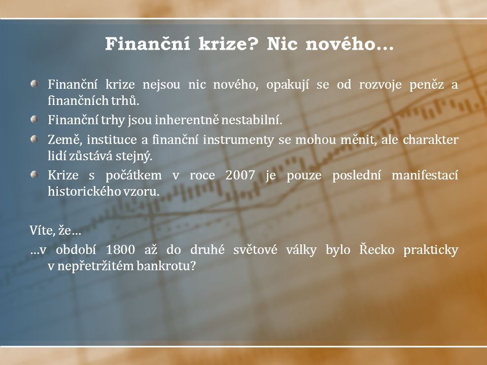 Finanční krize? Nic nového… Finanční krize nejsou nic nového, opakují se od rozvoje peněz a finančních trhů. Finanční trhy jsou inherentně nestabilní.