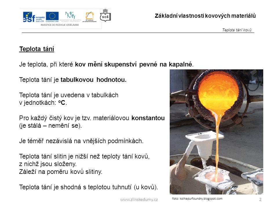www.zlinskedumy.cz Teplota tání Je teplota, při které kov mění skupenství pevné na kapalné. Teplota tání je tabulkovou hodnotou. Teplota tání je uvede
