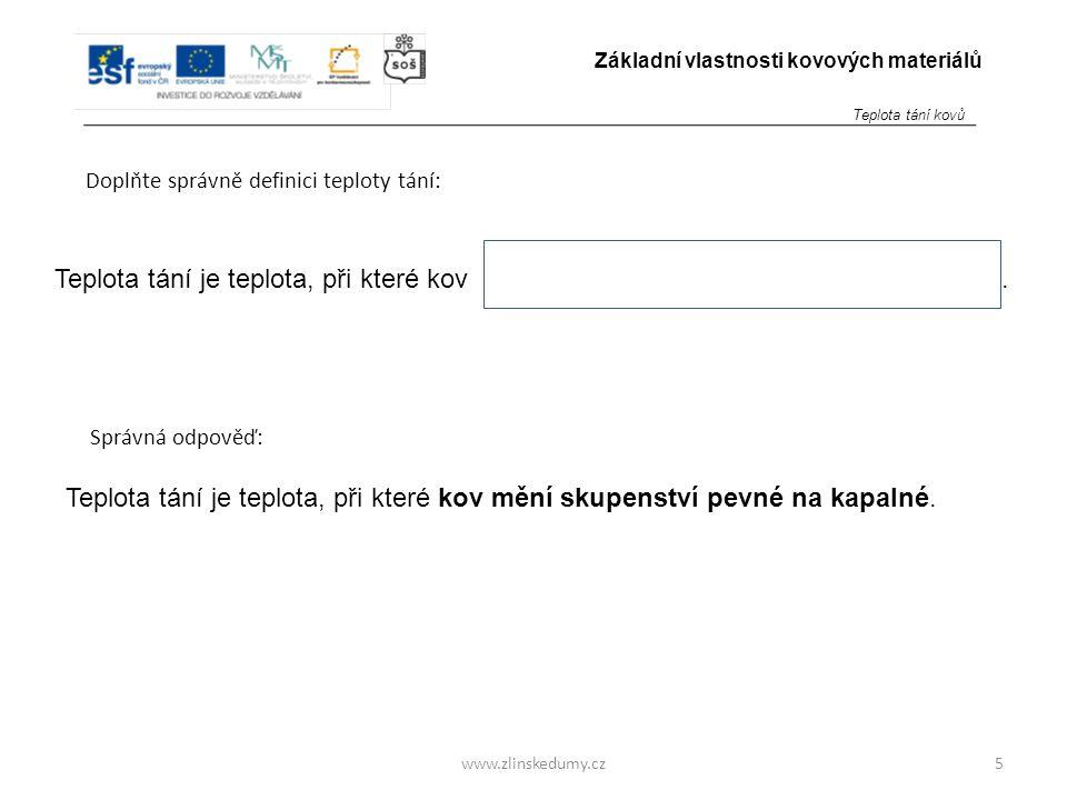 www.zlinskedumy.cz Doplňte správnou odpověď do obdélníku ve větě: 6 Základní vlastnosti kovových materiálů Teplota tání je v tabulkách uváděna v jednotkách :.