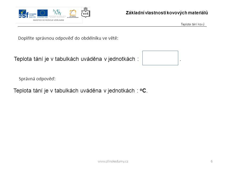 www.zlinskedumy.cz Doplňte správnou odpověď do obdélníku ve větě: 6 Základní vlastnosti kovových materiálů Teplota tání je v tabulkách uváděna v jedno