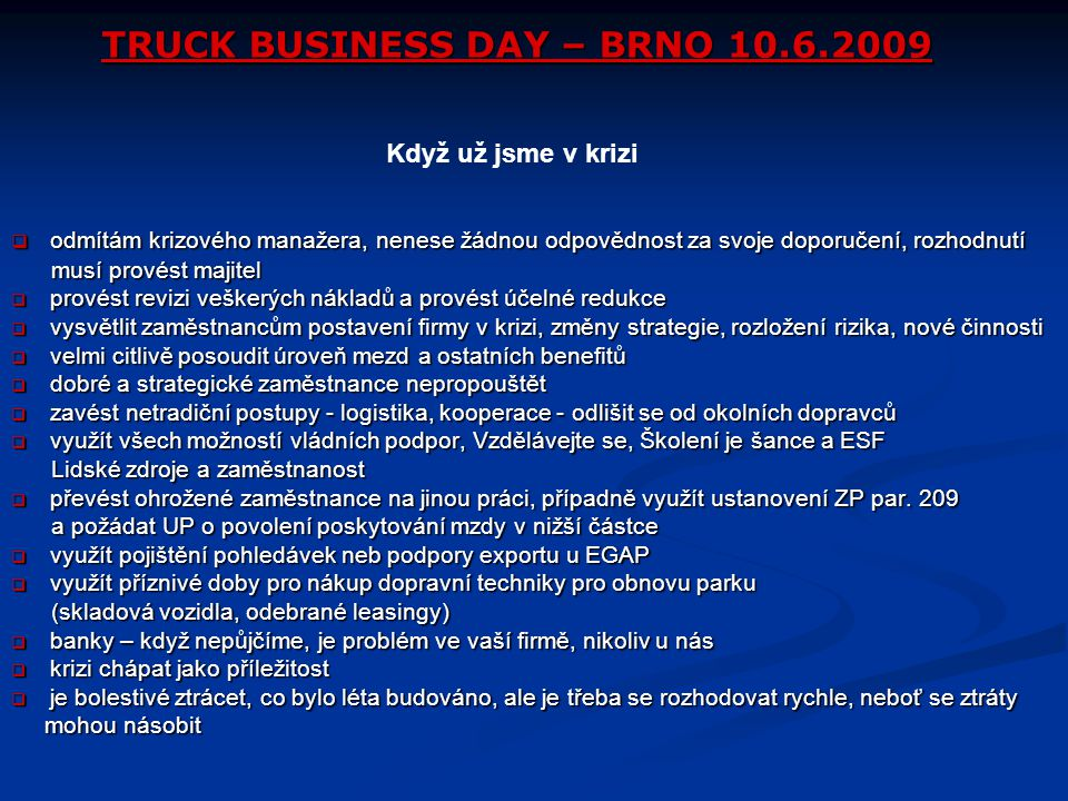 TRUCK BUSINESS DAY – BRNO 10.6.2009  odmítám krizového manažera, nenese žádnou odpovědnost za svoje doporučení, rozhodnutí musí provést majitel musí provést majitel  provést revizi veškerých nákladů a provést účelné redukce  vysvětlit zaměstnancům postavení firmy v krizi, změny strategie, rozložení rizika, nové činnosti  velmi citlivě posoudit úroveň mezd a ostatních benefitů  dobré a strategické zaměstnance nepropouštět  zavést netradiční postupy - logistika, kooperace - odlišit se od okolních dopravců  využít všech možností vládních podpor, Vzdělávejte se, Školení je šance a ESF Lidské zdroje a zaměstnanost Lidské zdroje a zaměstnanost  převést ohrožené zaměstnance na jinou práci, případně využít ustanovení ZP par.