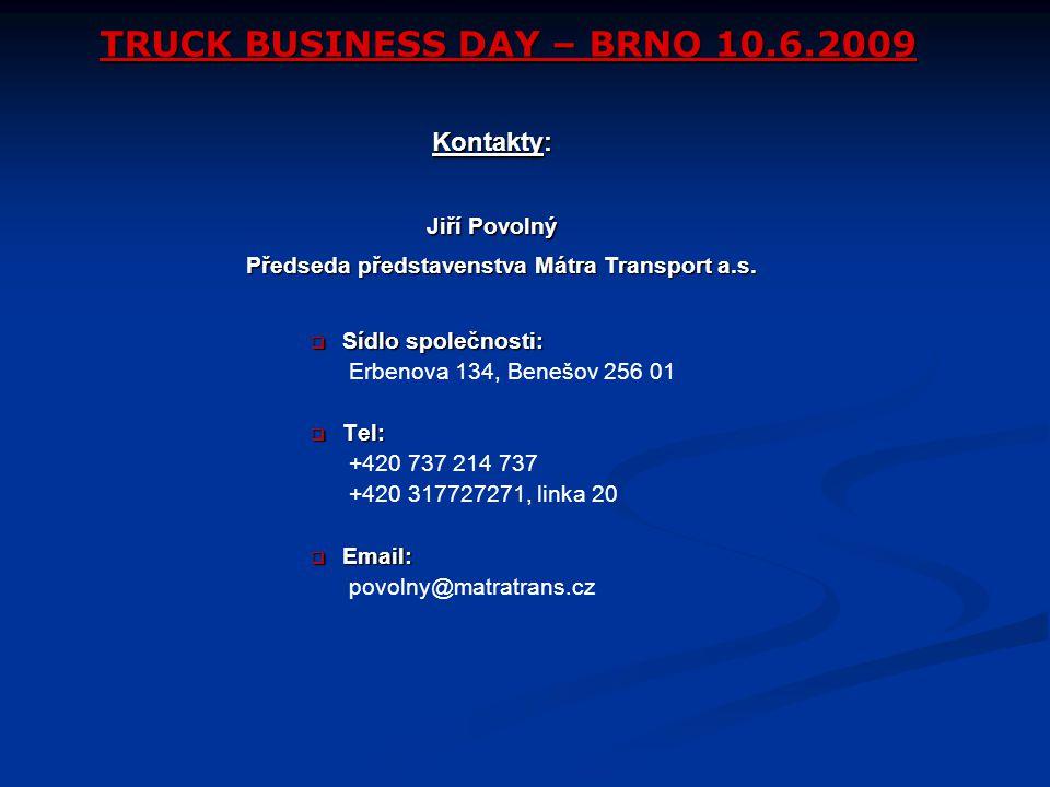 TRUCK BUSINESS DAY – BRNO 10.6.2009  Sídlo společnosti: Erbenova 134, Benešov 256 01  Tel: +420 737 214 737 +420 317727271, linka 20  Email: povolny@matratrans.cz Kontakty: Předseda představenstva Mátra Transport a.s.