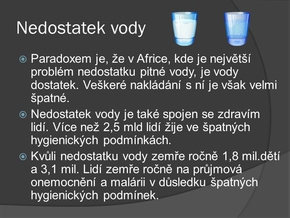 Nedostatek vody  Paradoxem je, že v Africe, kde je největší problém nedostatku pitné vody, je vody dostatek. Veškeré nakládání s ní je však velmi špa
