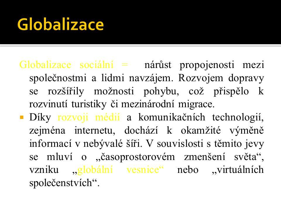 Globalizace sociální = nárůst propojenosti mezi společnostmi a lidmi navzájem. Rozvojem dopravy se rozšířily možnosti pohybu, což přispělo k rozvinutí