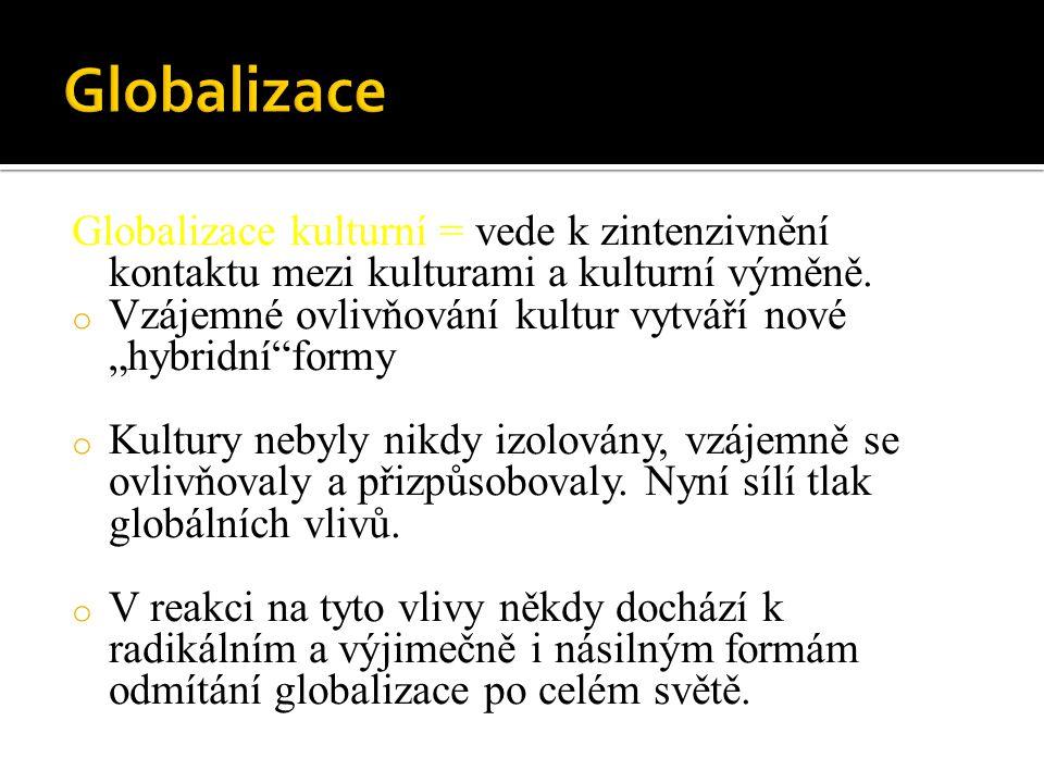 """Globalizace kulturní = vede k zintenzivnění kontaktu mezi kulturami a kulturní výměně. o Vzájemné ovlivňování kultur vytváří nové """"hybridní""""formy o Ku"""