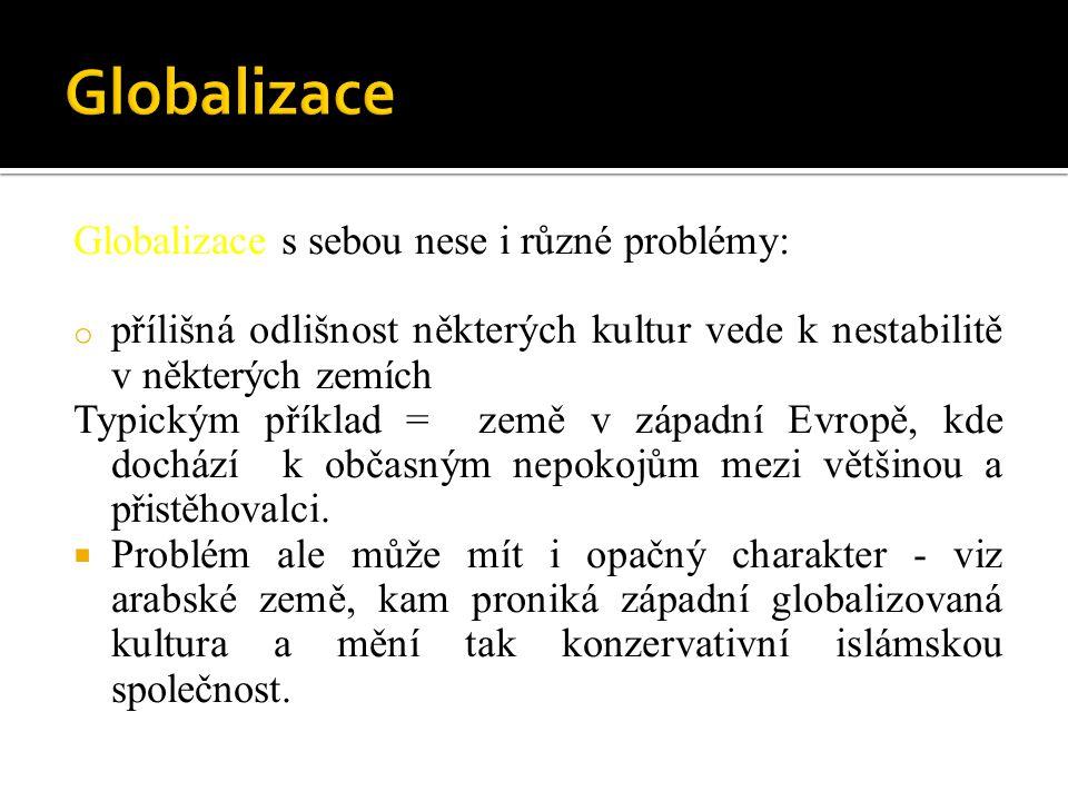 Globalizace s sebou nese i různé problémy: o přílišná odlišnost některých kultur vede k nestabilitě v některých zemích Typickým příklad = země v západ