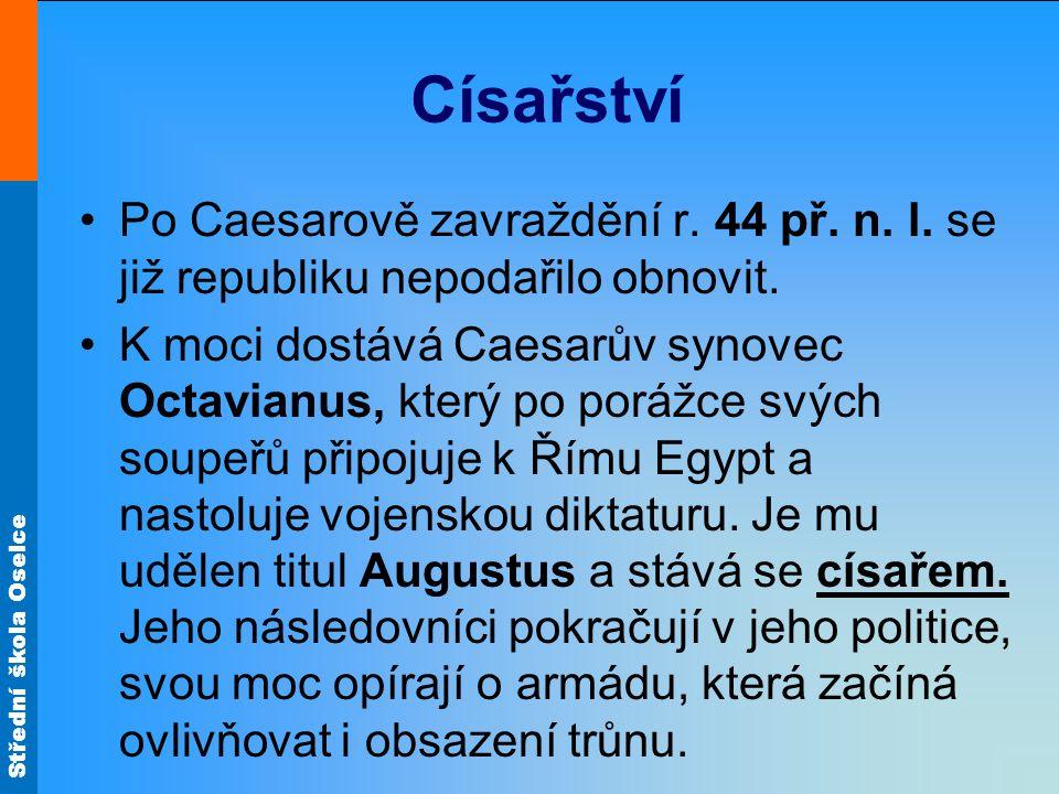 Střední škola Oselce Císařství Po Caesarově zavraždění r. 44 př. n. l. se již republiku nepodařilo obnovit. K moci dostává Caesarův synovec Octavianus