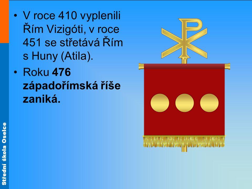 Střední škola Oselce V roce 410 vyplenili Řím Vizigóti, v roce 451 se střetává Řím s Huny (Atila). Roku 476 západořímská říše zaniká.