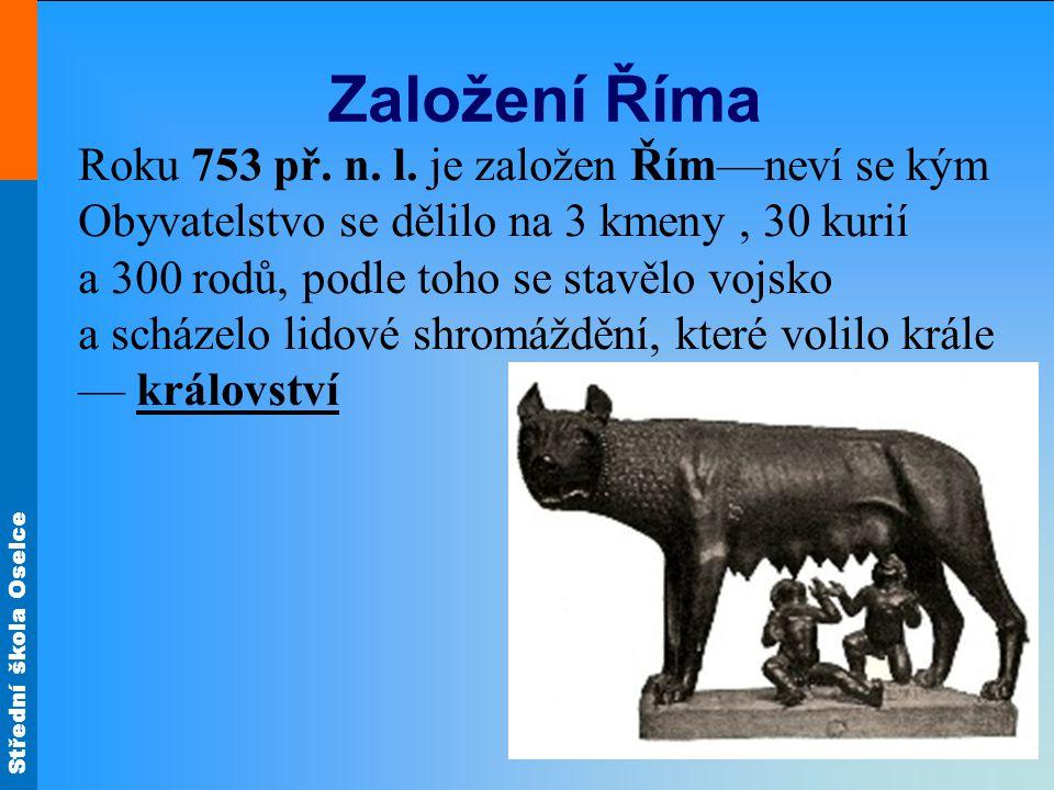 Střední škola Oselce Založení Říma Roku 753 př. n. l. je založen Řím—neví se kým Obyvatelstvo se dělilo na 3 kmeny, 30 kurií a 300 rodů, podle toho se