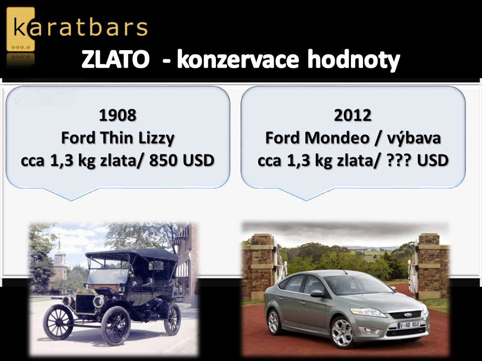 1908 Ford Thin Lizzy cca 1,3 kg zlata/ 850 USD 2012 Ford Mondeo / výbava cca 1,3 kg zlata/ ??? USD