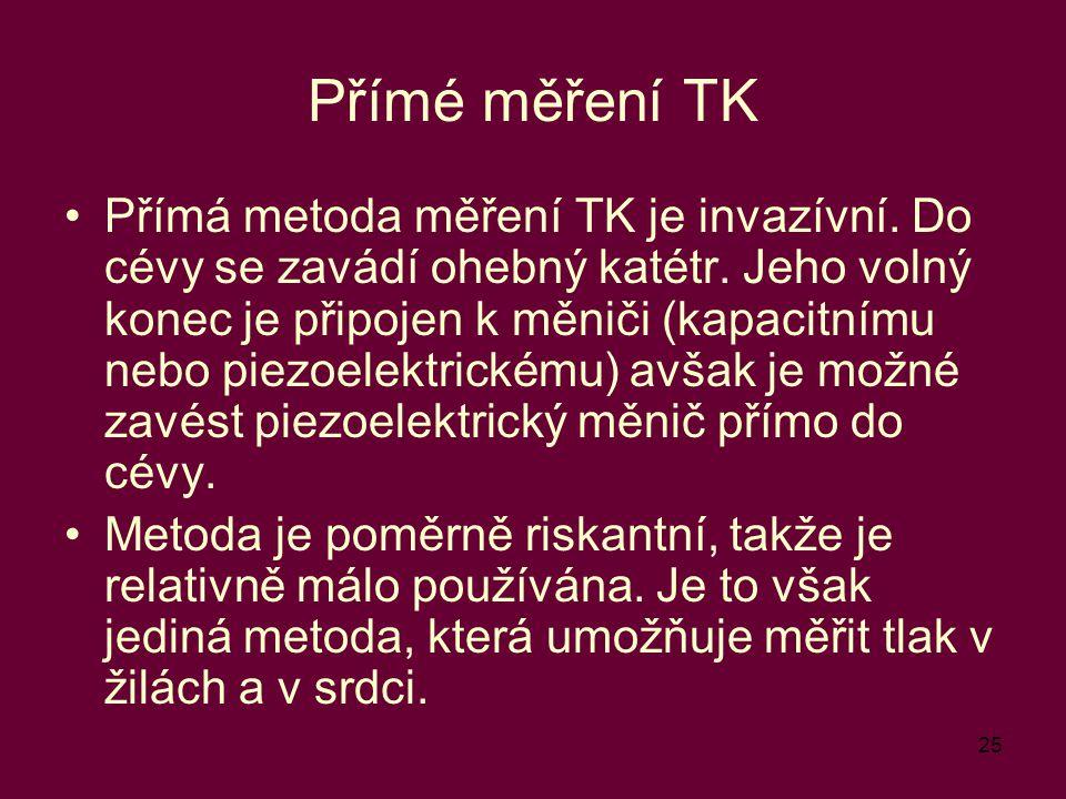 25 Přímé měření TK Přímá metoda měření TK je invazívní. Do cévy se zavádí ohebný katétr. Jeho volný konec je připojen k měniči (kapacitnímu nebo piezo