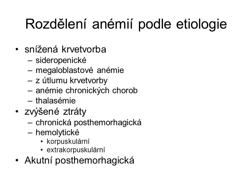 Rozdělení anémií podle etiologie snížená krvetvorba –sideropenické –megaloblastové anémie –z útlumu krvetvorby –anémie chronických chorob –thalasémie