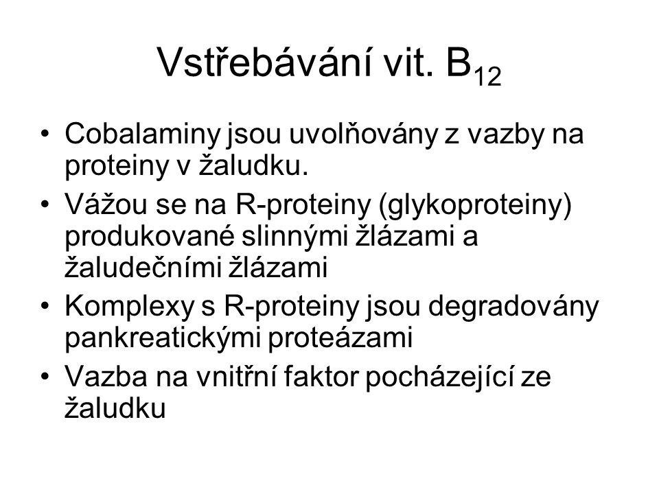 Vstřebávání vit. B 12 Cobalaminy jsou uvolňovány z vazby na proteiny v žaludku. Vážou se na R-proteiny (glykoproteiny) produkované slinnými žlázami a