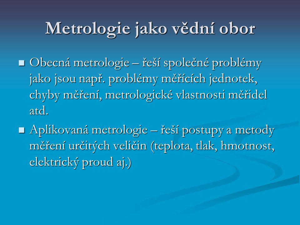 Metrologie jako vědní obor Obecná metrologie – řeší společné problémy jako jsou např. problémy měřících jednotek, chyby měření, metrologické vlastnost