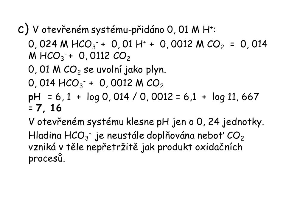 c) V otevřeném systému-přidáno 0, 01 M H + : 0, 024 M HCO 3 - + 0, 01 H + + 0, 0012 M CO 2 = 0, 014 M HCO 3 - + 0, 0112 CO 2 0, 01 M CO 2 se uvolní jako plyn.