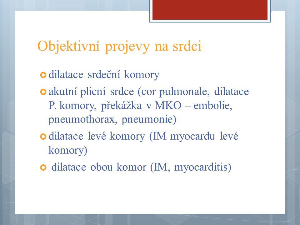 Objektivní projevy na srdci  dilatace srdeční komory  akutní plicní srdce (cor pulmonale, dilatace P. komory, překážka v MKO – embolie, pneumothorax