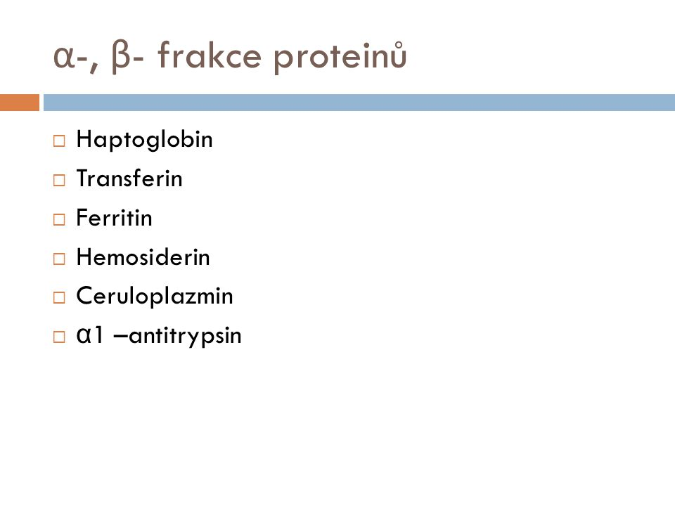 α -, β - frakce proteinů  Haptoglobin  Transferin  Ferritin  Hemosiderin  Ceruloplazmin  α 1 –antitrypsin
