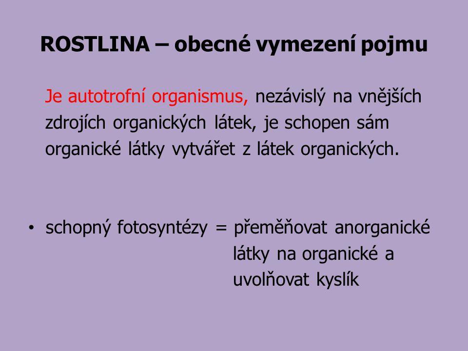 ROSTLINA – obecné vymezení pojmu Je autotrofní organismus, nezávislý na vnějších zdrojích organických látek, je schopen sám organické látky vytvářet z