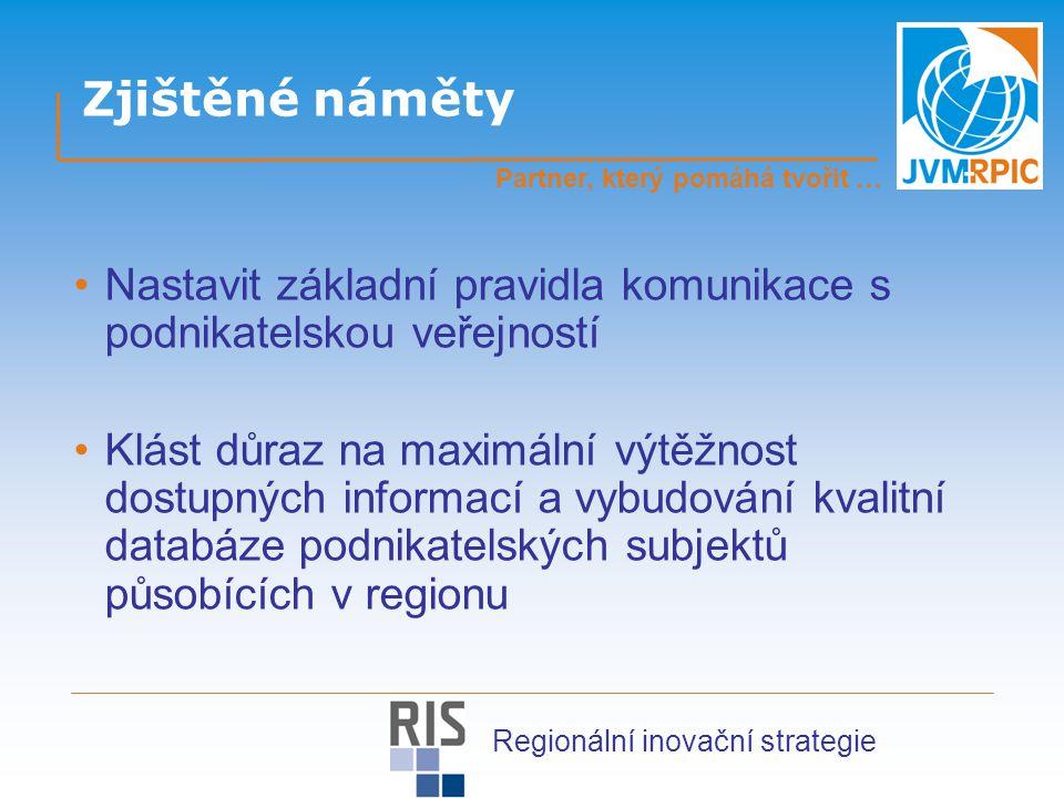 Zjištěné náměty Nastavit základní pravidla komunikace s podnikatelskou veřejností Klást důraz na maximální výtěžnost dostupných informací a vybudování kvalitní databáze podnikatelských subjektů působících v regionu Partner, který pomáhá tvořit … Regionální inovační strategie