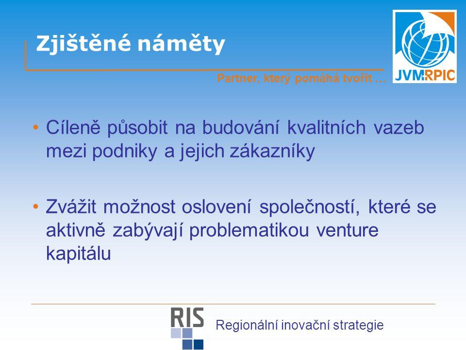 Zjištěné náměty Cíleně působit na budování kvalitních vazeb mezi podniky a jejich zákazníky Zvážit možnost oslovení společností, které se aktivně zabývají problematikou venture kapitálu Partner, který pomáhá tvořit … Regionální inovační strategie