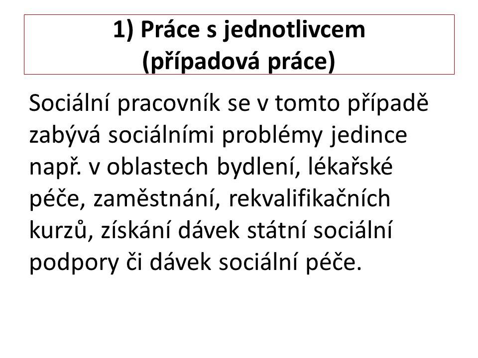 1) Práce s jednotlivcem (případová práce) Sociální pracovník se v tomto případě zabývá sociálními problémy jedince např. v oblastech bydlení, lékařské