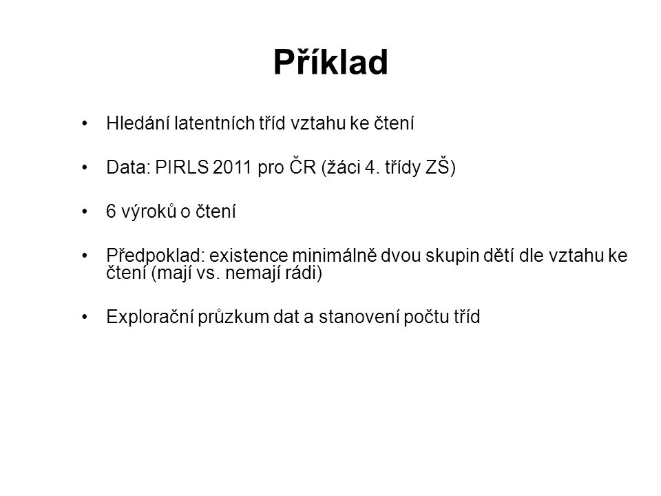Příklad Hledání latentních tříd vztahu ke čtení Data: PIRLS 2011 pro ČR (žáci 4. třídy ZŠ) 6 výroků o čtení Předpoklad: existence minimálně dvou skupi