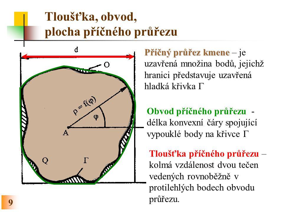 9 Tloušťka, obvod, plocha příčného průřezu Příčný průřez kmene Příčný průřez kmene – je uzavřená množina bodů, jejichž hranici představuje uzavřená hl