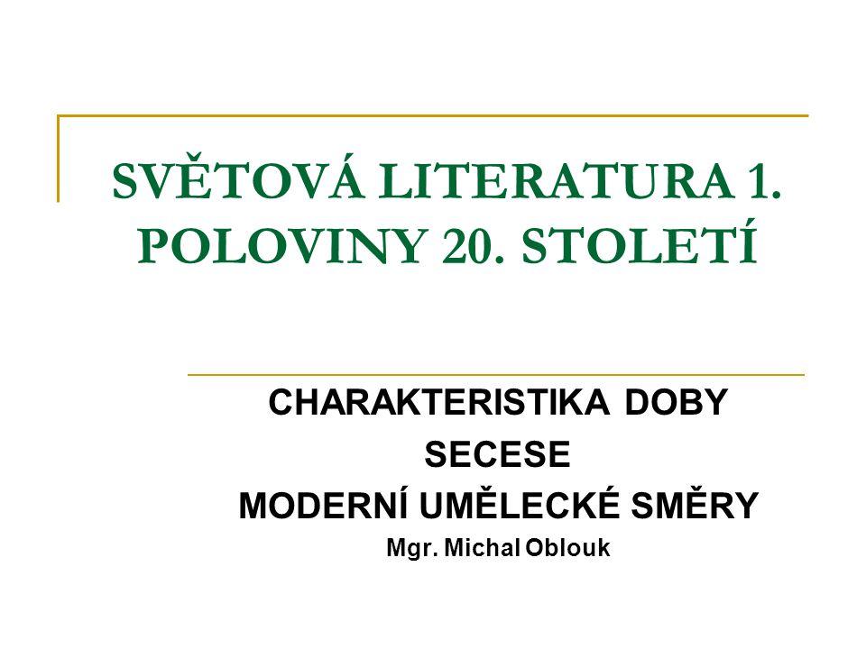 SVĚTOVÁ LITERATURA 1. POLOVINY 20. STOLETÍ CHARAKTERISTIKA DOBY SECESE MODERNÍ UMĚLECKÉ SMĚRY Mgr. Michal Oblouk