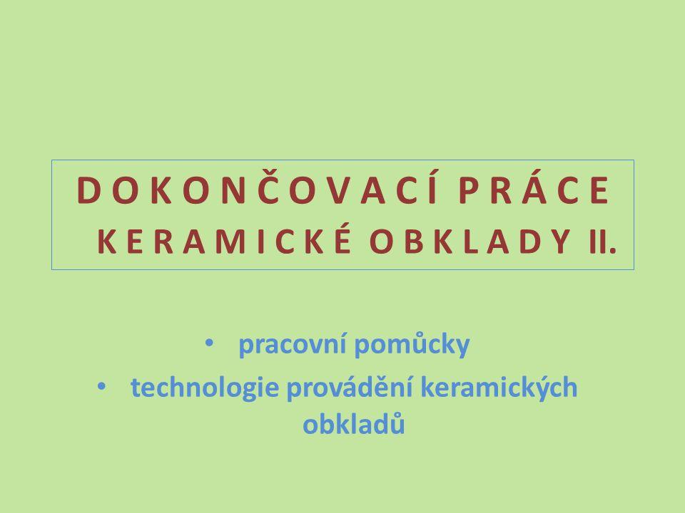 D O K O N Č O V A C Í P R Á C E K E R A M I C K É O B K L A D Y II. pracovní pomůcky technologie provádění keramických obkladů