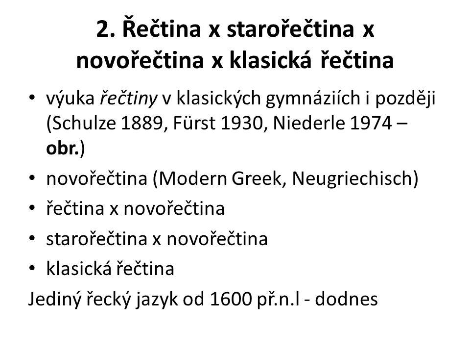 2. Řečtina x starořečtina x novořečtina x klasická řečtina výuka řečtiny v klasických gymnáziích i později (Schulze 1889, Fürst 1930, Niederle 1974 –