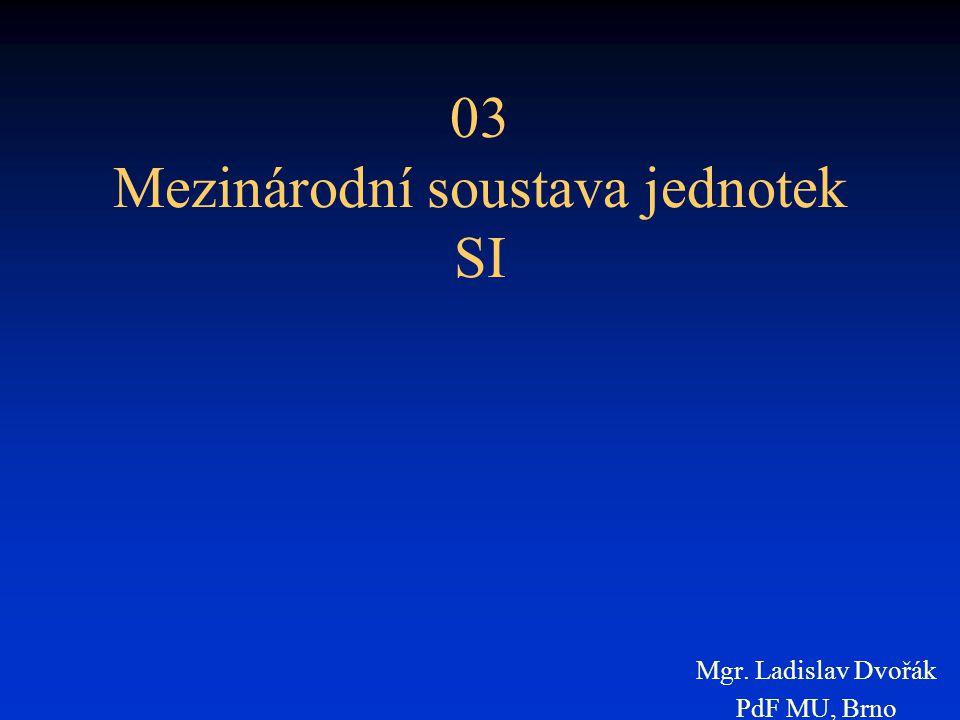 03 Mezinárodní soustava jednotek SI Mgr. Ladislav Dvořák PdF MU, Brno
