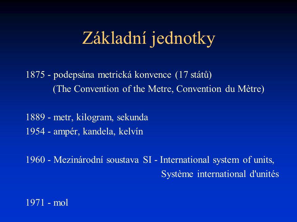 Základní jednotky 1875 - podepsána metrická konvence (17 států) (The Convention of the Metre, Convention du Mètre) 1889 - metr, kilogram, sekunda 1954