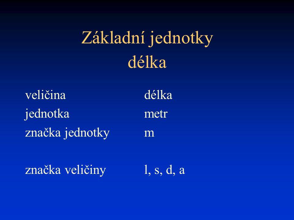 Základní jednotky veličinadélka jednotkametr značka jednotkym značka veličinyl, s, d, a délka