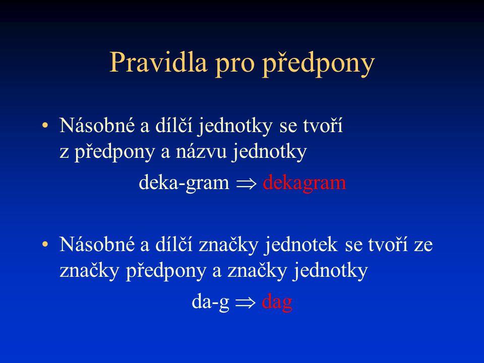 Pravidla pro předpony Násobné a dílčí jednotky se tvoří z předpony a názvu jednotky deka-gram  dekagram Násobné a dílčí značky jednotek se tvoří ze značky předpony a značky jednotky da-g  dag