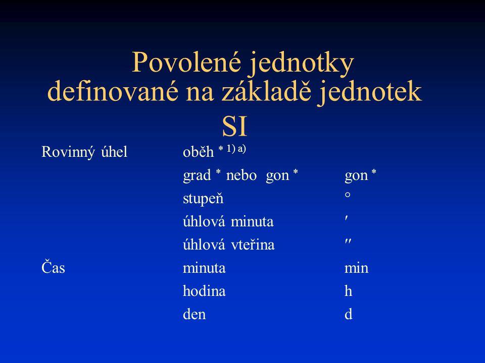 Povolené jednotky Rovinný úheloběh  1) a) grad  nebo gon  gon  stupeň° úhlová minuta úhlová vteřina  Časminutamin hodinah dend definované na základě jednotek SI
