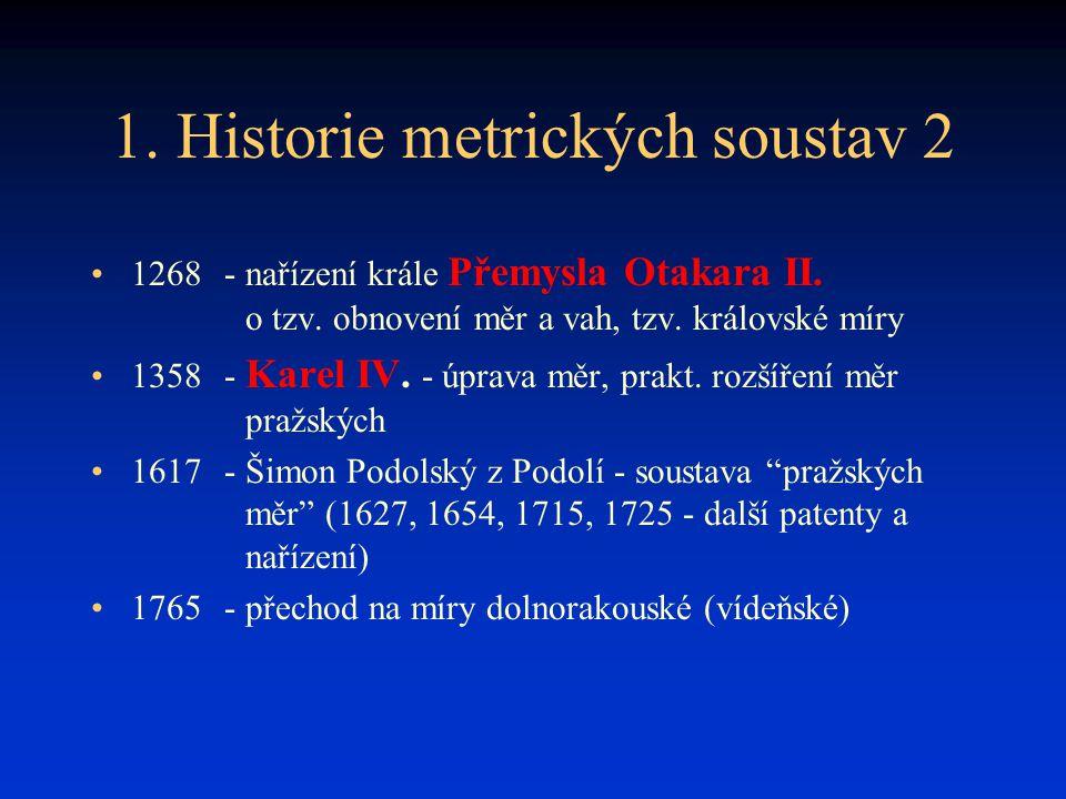 1. Historie metrických soustav 2 1268- nařízení krále Přemysla Otakara II. o tzv. obnovení měr a vah, tzv. královské míry 1358- Karel IV. - úprava měr
