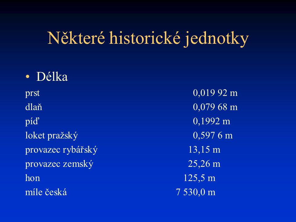 Některé historické jednotky Délka prst0,019 92 m dlaň0,079 68 m píď0,1992 m loket pražský0,597 6 m provazec rybářský13,15 m provazec zemský25,26 m hon