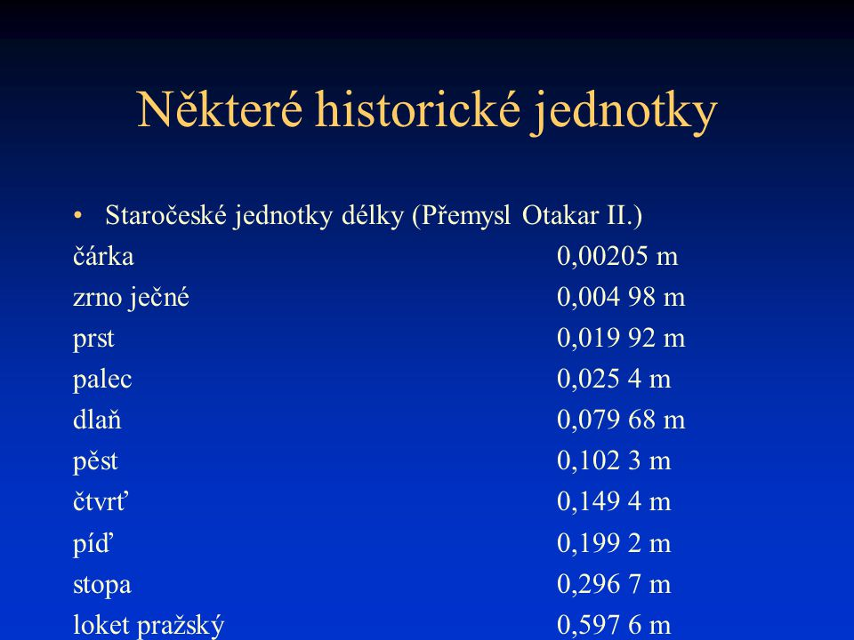 Některé historické jednotky Staročeské jednotky délky (Přemysl Otakar II.) čárka0,00205 m zrno ječné0,004 98 m prst0,019 92 m palec0,025 4 m dlaň0,079