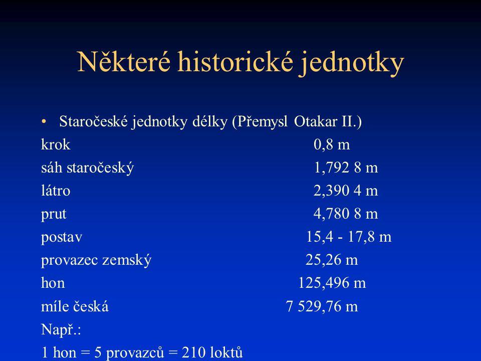 Některé historické jednotky Staročeské jednotky délky (Přemysl Otakar II.) krok0,8 m sáh staročeský1,792 8 m látro2,390 4 m prut4,780 8 m postav15,4 -