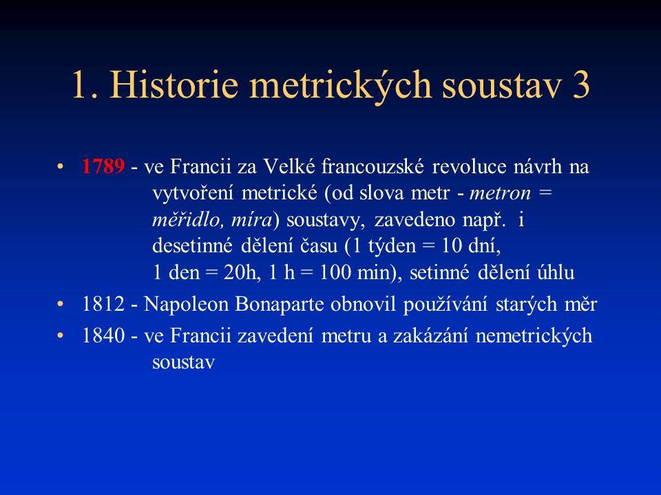 1. Historie metrických soustav 3 1789 - ve Francii za Velké francouzské revoluce návrh na vytvoření metrické (od slova metr - metron = měřidlo, míra)
