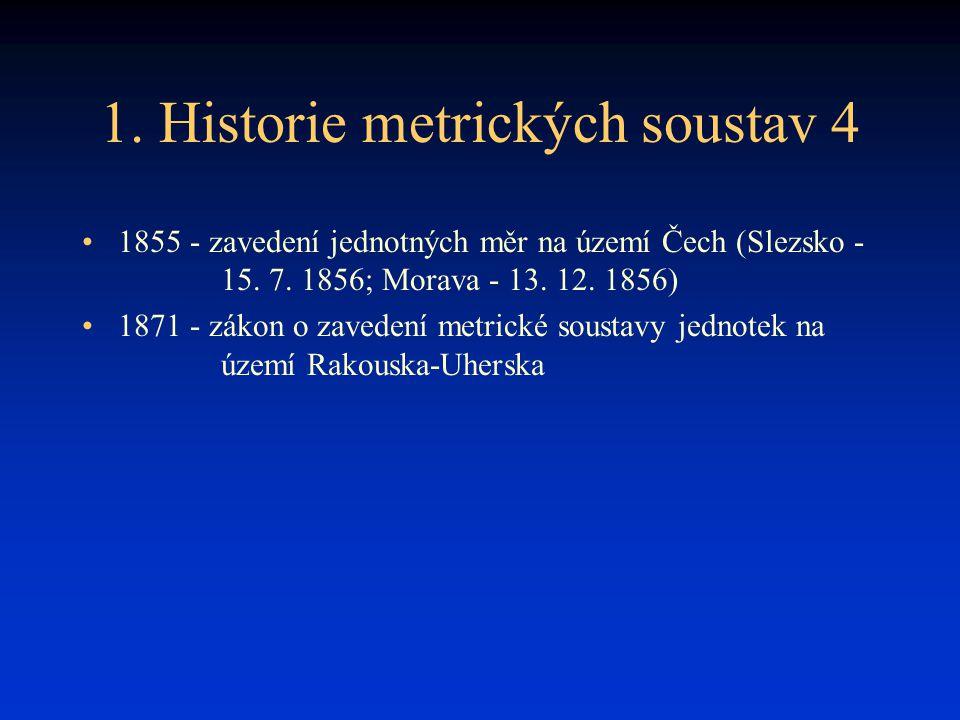 1. Historie metrických soustav 4 1855 - zavedení jednotných měr na území Čech (Slezsko - 15. 7. 1856; Morava - 13. 12. 1856) 1871 - zákon o zavedení m