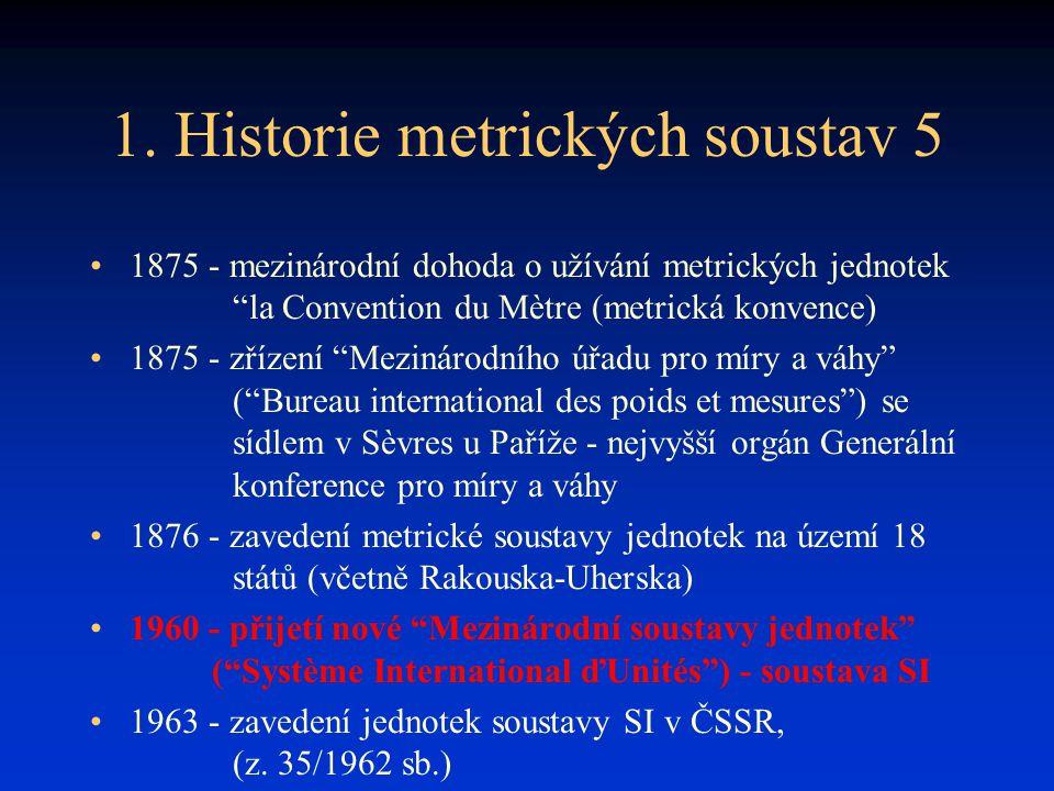 """1. Historie metrických soustav 5 1875 - mezinárodní dohoda o užívání metrických jednotek """"la Convention du Mètre (metrická konvence) 1875 - zřízení """"M"""