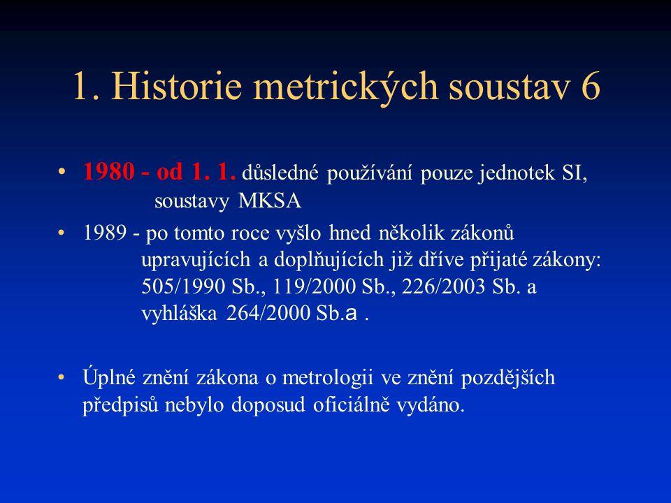 1. Historie metrických soustav 6 1980 - od 1. 1. důsledné používání pouze jednotek SI, soustavy MKSA 1989 - po tomto roce vyšlo hned několik zákonů up