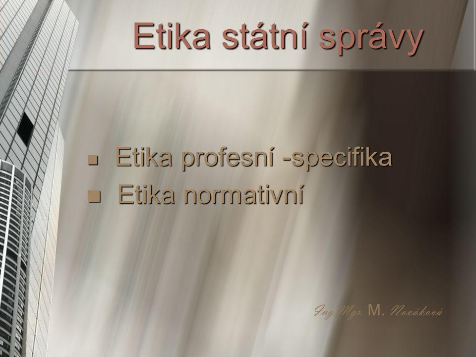 Etika státní správy E Etika profesní -specifika tika normativní Ing.Mgr. M. Nováková