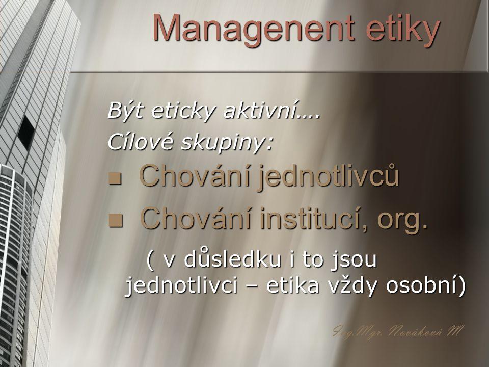 Managenent etiky Být eticky aktivní…. Cílové skupiny: C Chování jednotlivců hování institucí, org. ( v důsledku i to jsou jednotlivci – etika vždy oso