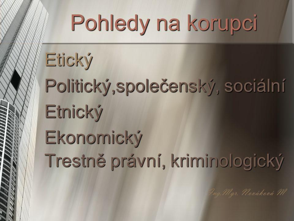 Pohledy na korupci Etický Politický,společenský, sociální Etnický Ekonomický Trestně právní, kriminologický