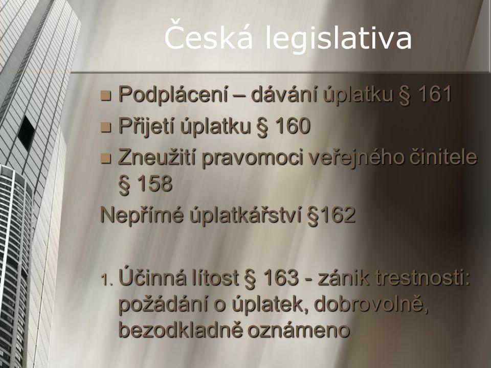 Česká legislativa Podplácení – dávání úplatku § 161 Podplácení – dávání úplatku § 161 Přijetí úplatku § 160 Přijetí úplatku § 160 Zneužití pravomoci v